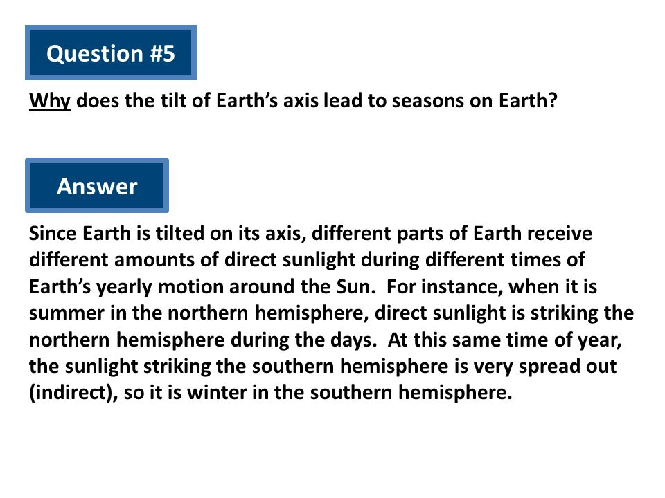 Question #5 Why does the tilt of Earths axis lead to seasons on Earth? Answer Since Earth is tilted on its axis, different parts of Earth receive diff