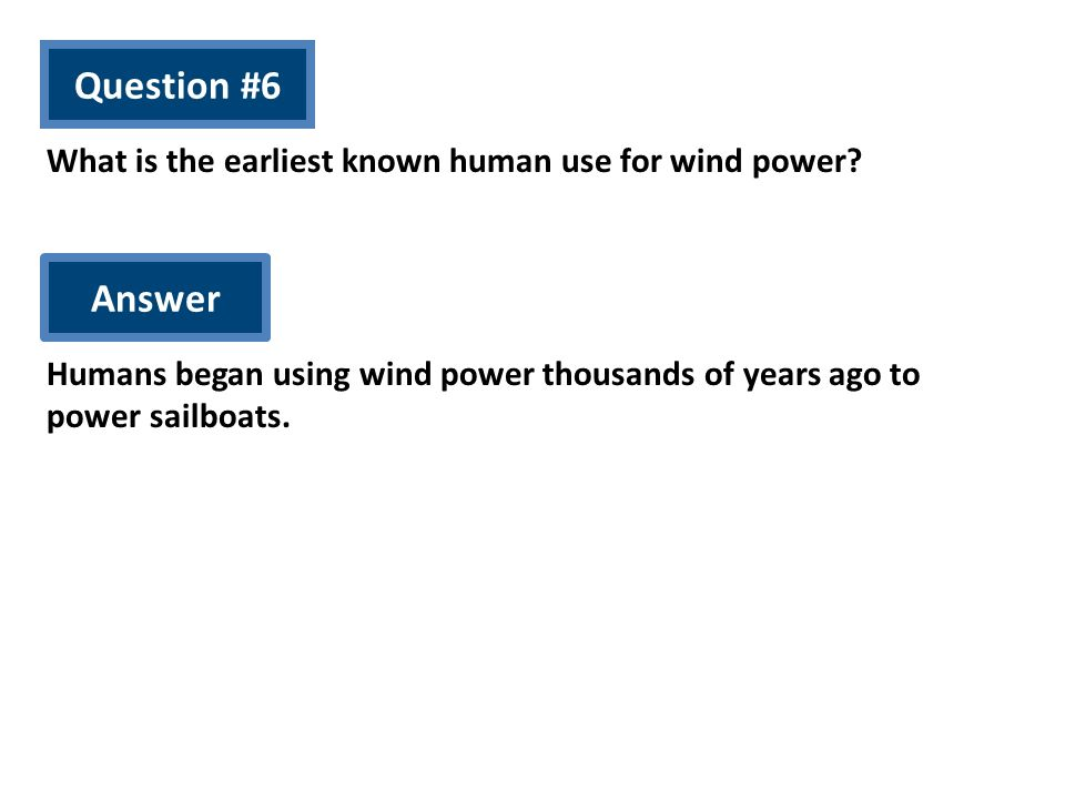 Question #6 What is the earliest known human use for wind power? Answer Humans began using wind power thousands of years ago to power sailboats.