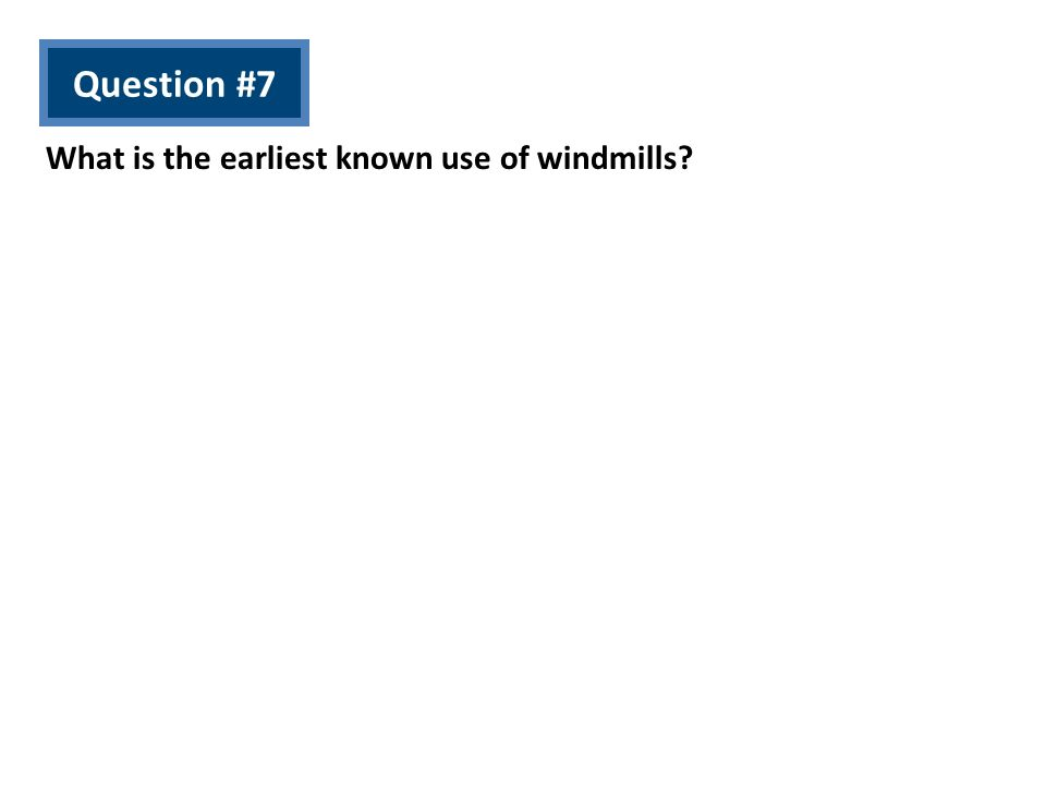 Question #7 What is the earliest known use of windmills?