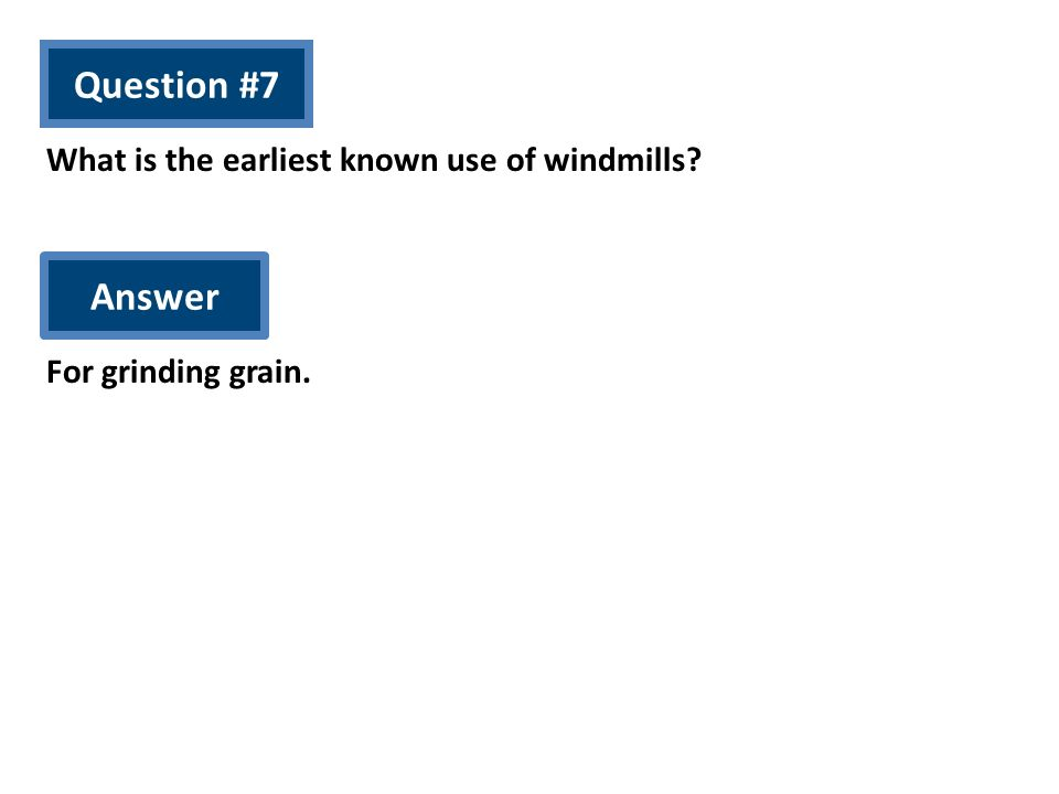 Question #7 What is the earliest known use of windmills? Answer For grinding grain.