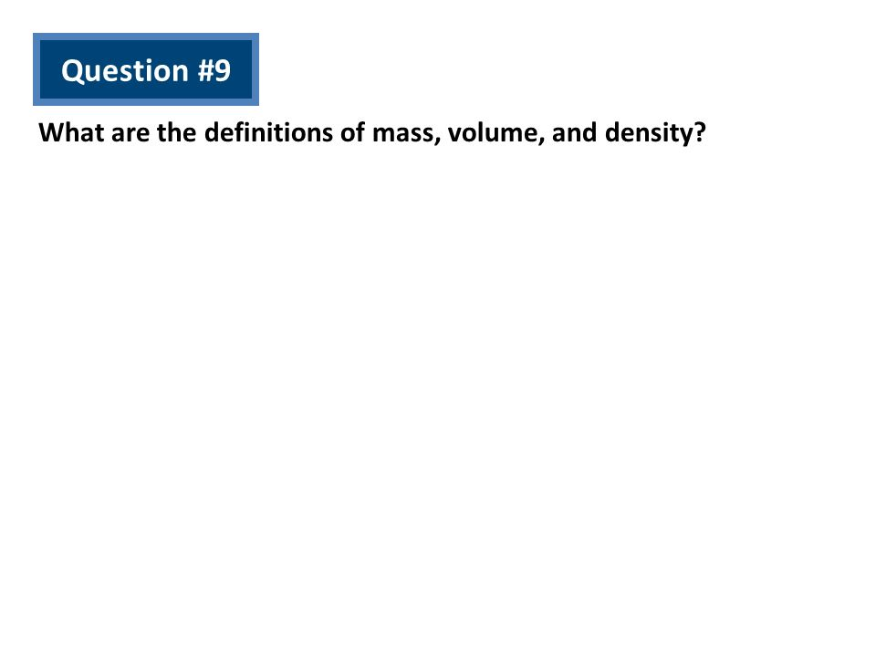 Question #9 What are the definitions of mass, volume, and density?