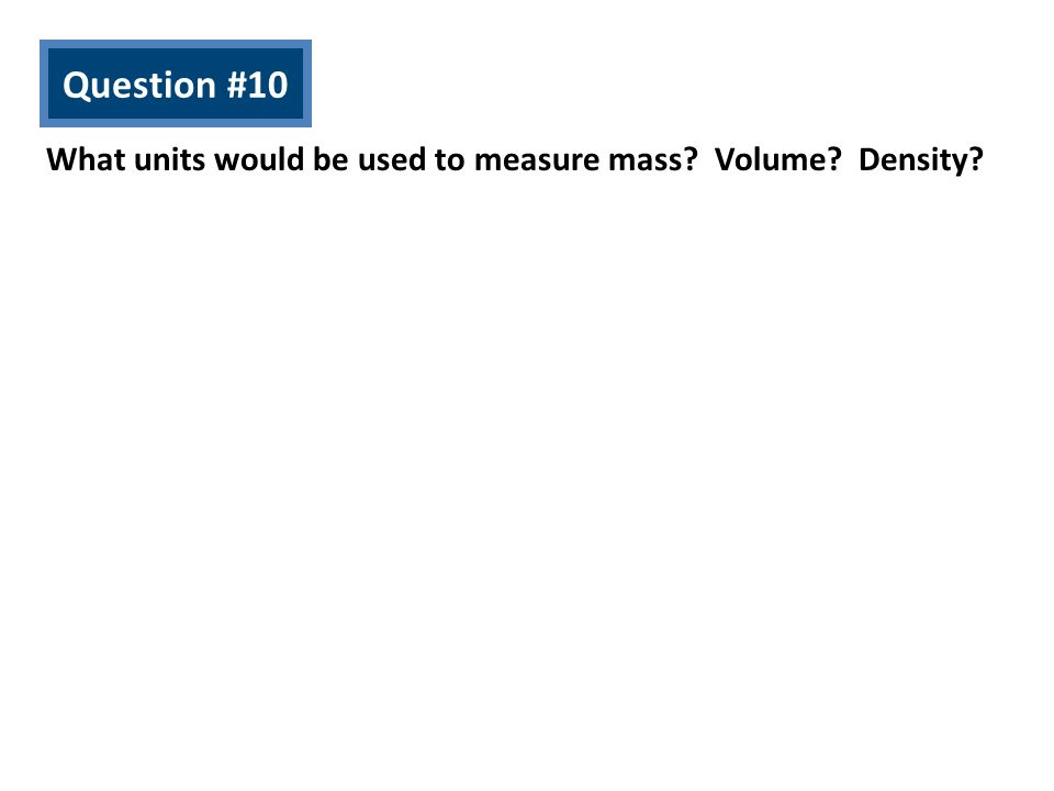 Question #10 What units would be used to measure mass? Volume? Density?