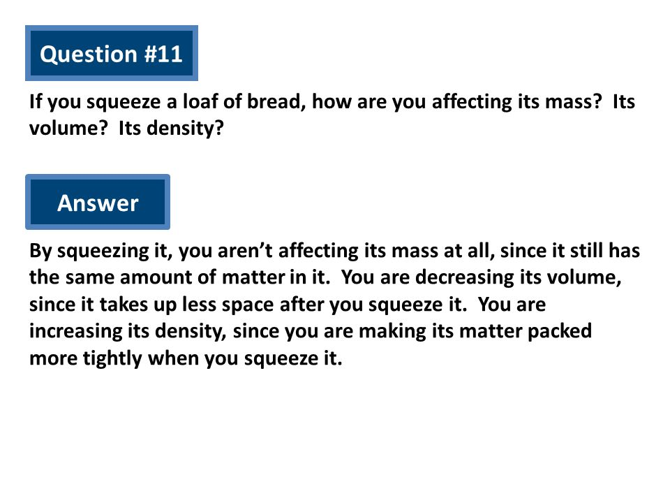 Question #11 If you squeeze a loaf of bread, how are you affecting its mass? Its volume? Its density? Answer By squeezing it, you arent affecting its