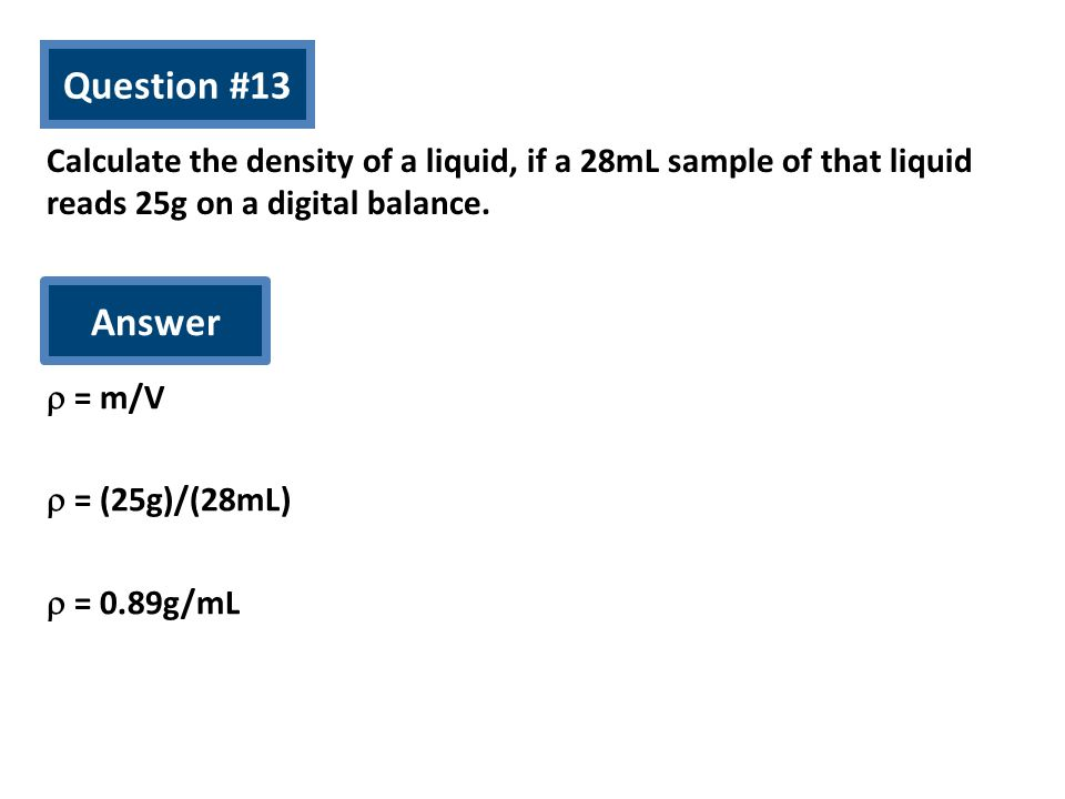 Question #13 Calculate the density of a liquid, if a 28mL sample of that liquid reads 25g on a digital balance. Answer = m/V = (25g)/(28mL) = 0.89g/mL