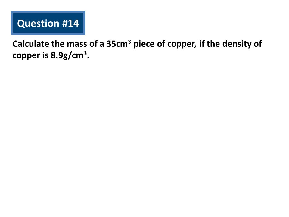 Question #14 Calculate the mass of a 35cm 3 piece of copper, if the density of copper is 8.9g/cm 3.
