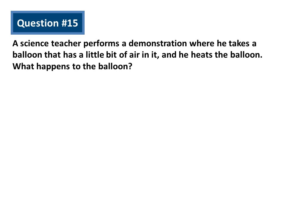 Question #15 A science teacher performs a demonstration where he takes a balloon that has a little bit of air in it, and he heats the balloon. What ha
