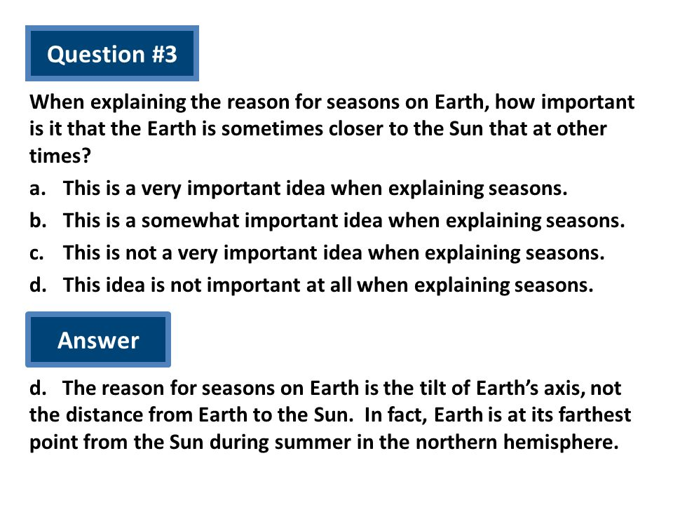 Question #3 When explaining the reason for seasons on Earth, how important is it that the Earth is sometimes closer to the Sun that at other times? a.