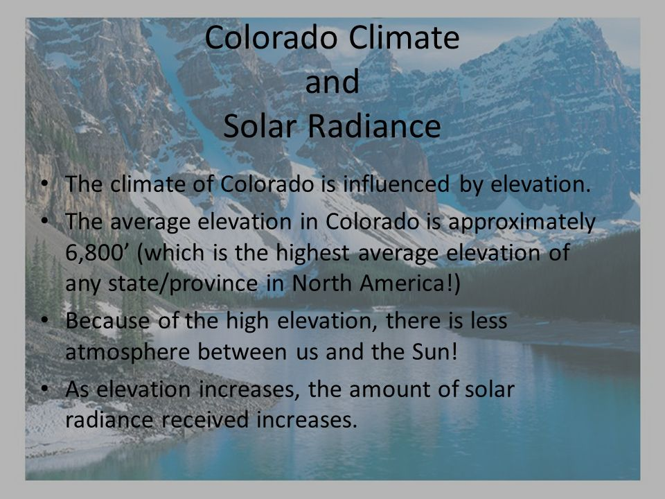 Colorado Climate and Solar Radiance The climate of Colorado is influenced by elevation.