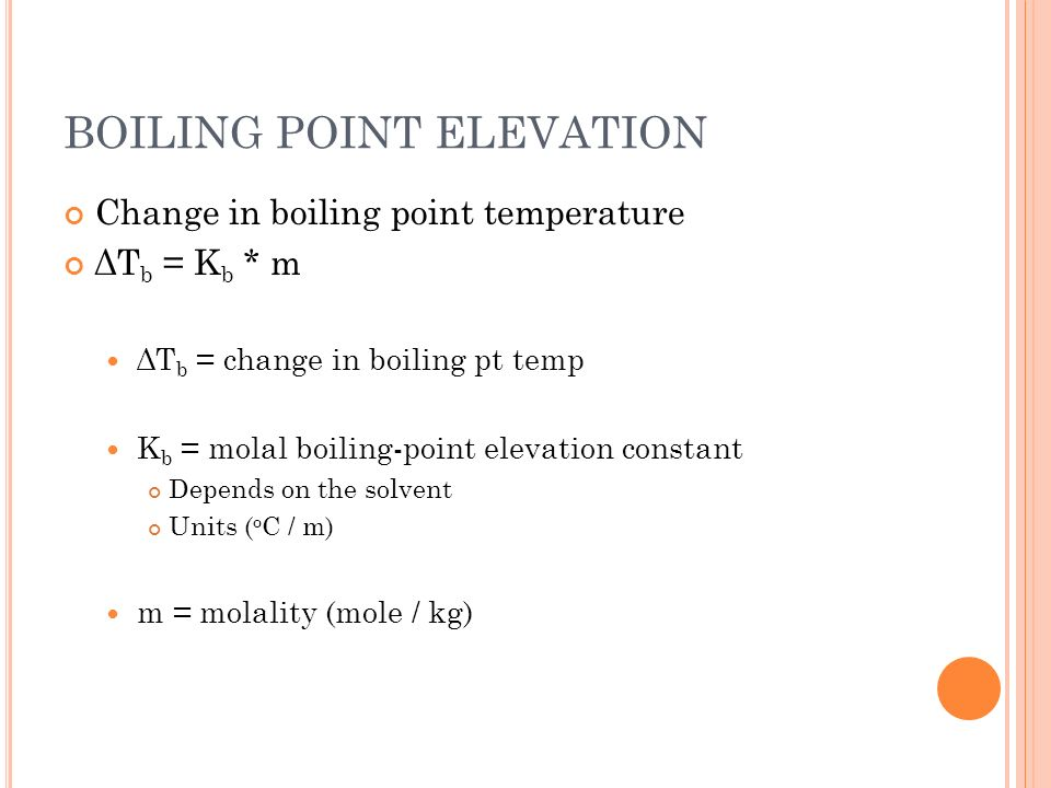 FREEZING POINT DEPRESSION Change in freezing point temperature ΔT f = K f * m ΔT f = change in freezing pt temp K f = molal freezing-point depression constant Depends on the solvent Units ( o C / m) m = molality (mole / kg)