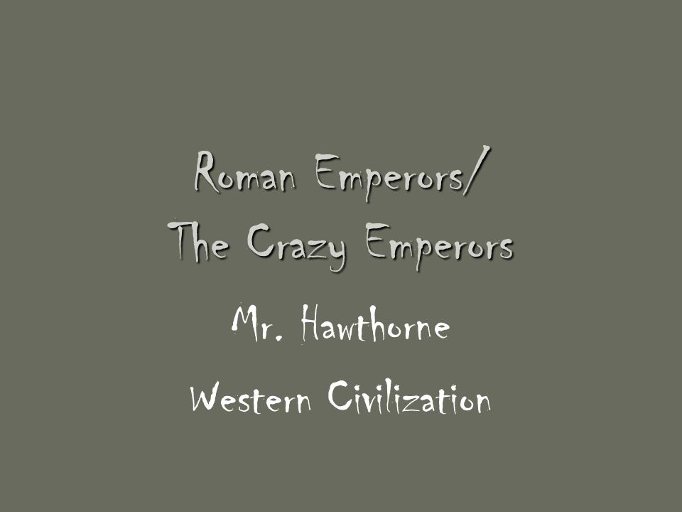 Roman Emperors/ The Crazy Emperors Mr. Hawthorne Western Civilization