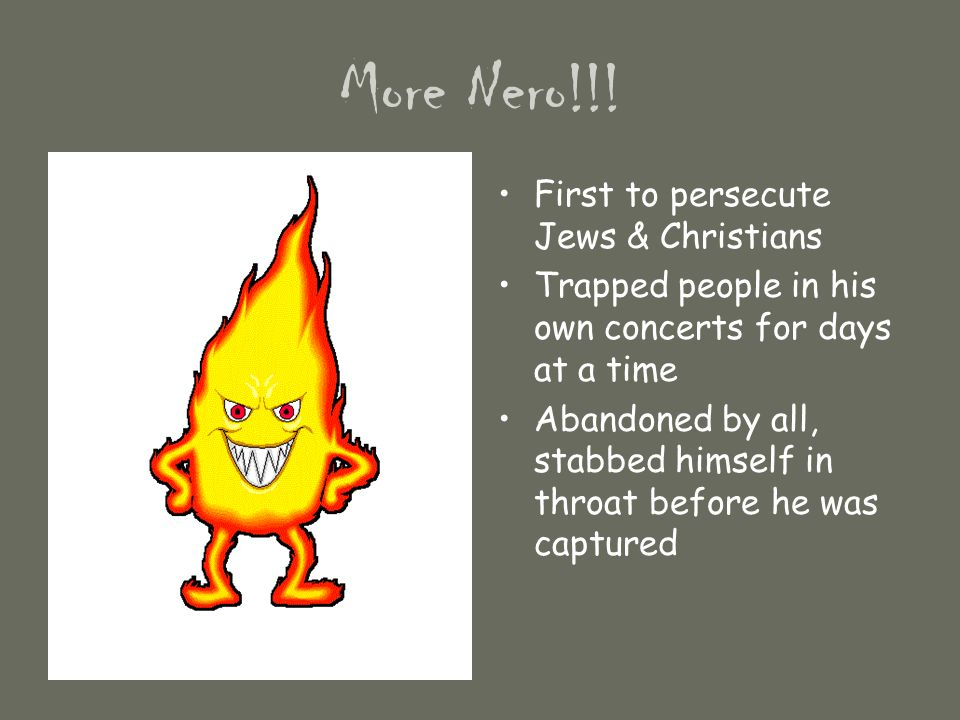 More Nero!!! First to persecute Jews & Christians Trapped people in his own concerts for days at a time Abandoned by all, stabbed himself in throat be