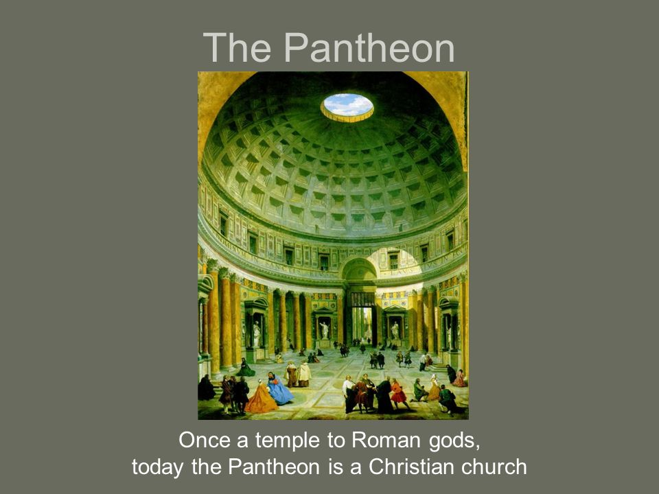 The Pantheon Once a temple to Roman gods, today the Pantheon is a Christian church