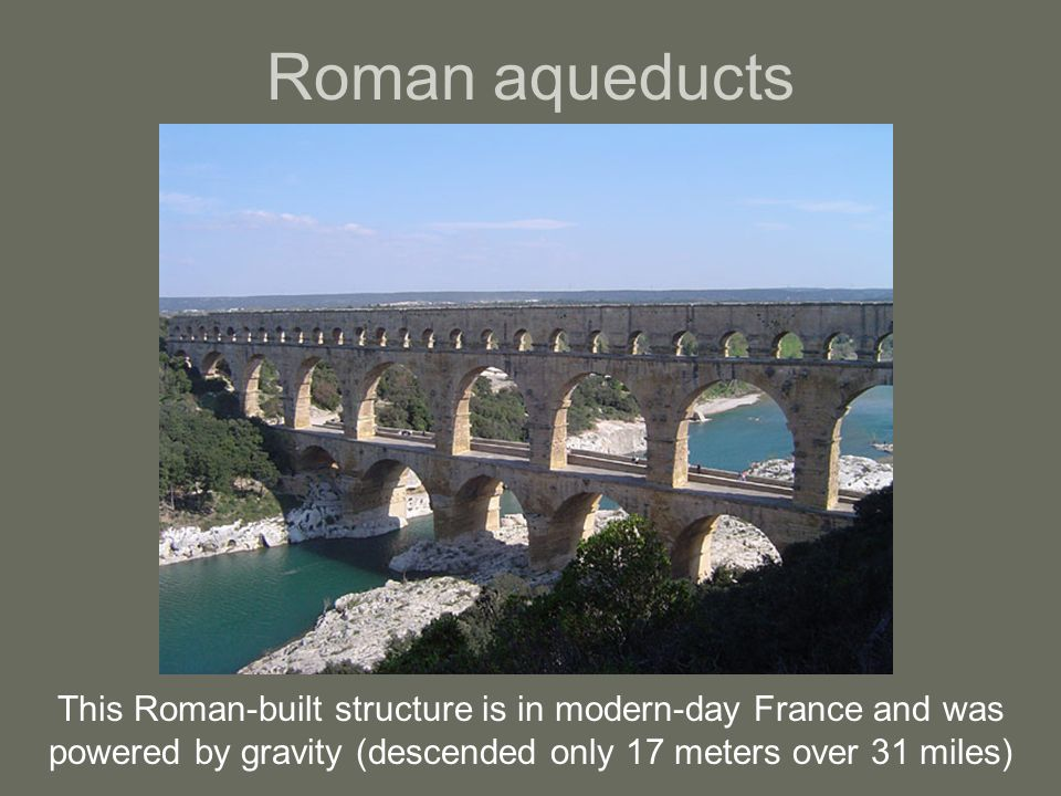 Roman aqueducts This Roman-built structure is in modern-day France and was powered by gravity (descended only 17 meters over 31 miles)