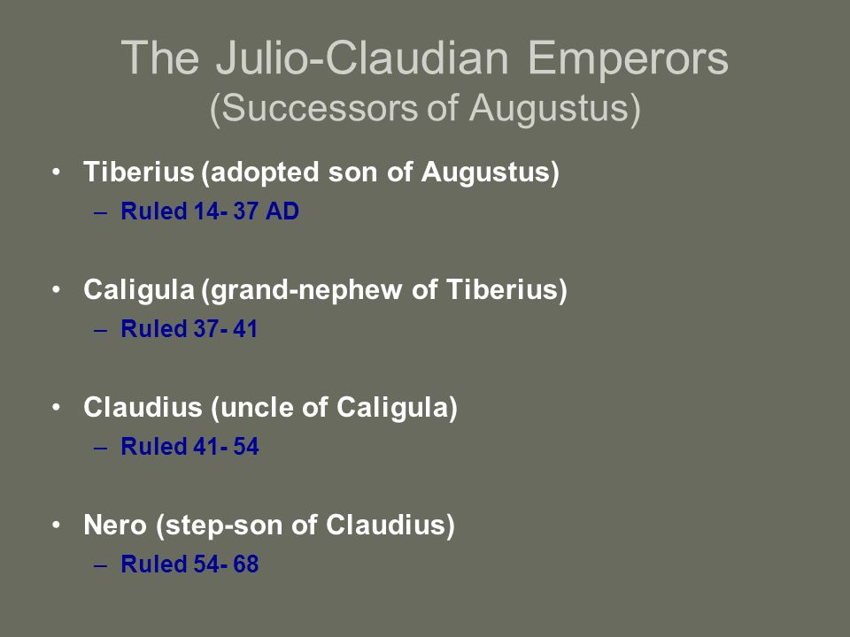 The Julio-Claudian Emperors (Successors of Augustus) Tiberius (adopted son of Augustus) –Ruled 14- 37 AD Caligula (grand-nephew of Tiberius) –Ruled 37- 41 Claudius (uncle of Caligula) –Ruled 41- 54 Nero (step-son of Claudius) –Ruled 54- 68