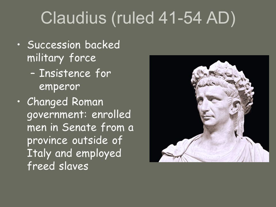 Claudius (ruled 41-54 AD) Succession backed military force –Insistence for emperor Changed Roman government: enrolled men in Senate from a province outside of Italy and employed freed slaves