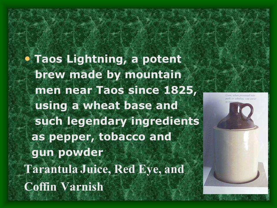 Taos Lightning, a potent brew made by mountain men near Taos since 1825, using a wheat base and such legendary ingredients as pepper, tobacco and gun