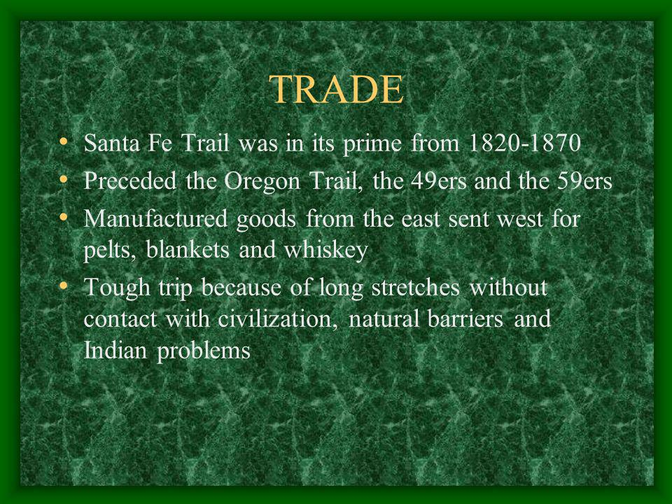 TRADE Santa Fe Trail was in its prime from 1820-1870 Preceded the Oregon Trail, the 49ers and the 59ers Manufactured goods from the east sent west for