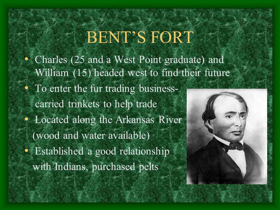 BENTS FORT Charles (25 and a West Point graduate) and William (15) headed west to find their future To enter the fur trading business- carried trinket