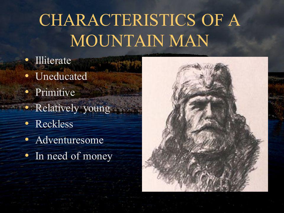 CHARACTERISTICS OF A MOUNTAIN MAN Illiterate Uneducated Primitive Relatively young Reckless Adventuresome In need of money