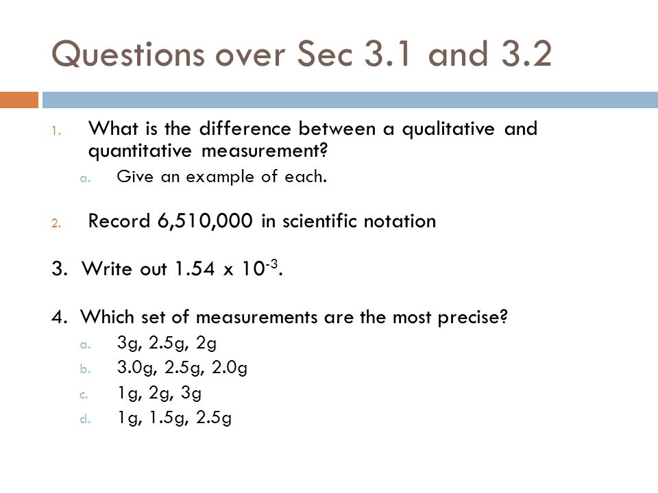 Questions over Sec 3.1 and 3.2 1. What is the difference between a qualitative and quantitative measurement? a. Give an example of each. 2. Record 6,5