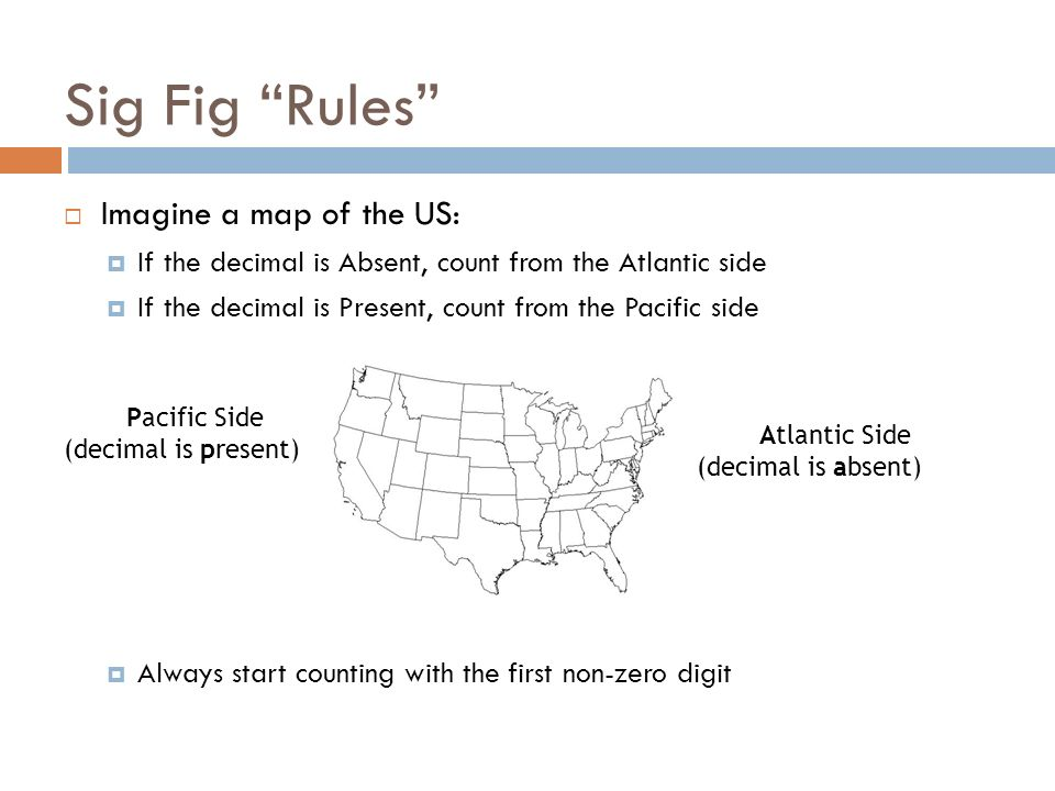 Sig Fig Rules Imagine a map of the US: If the decimal is Absent, count from the Atlantic side If the decimal is Present, count from the Pacific side Always start counting with the first non-zero digit Pacific Side (decimal is present) Atlantic Side (decimal is absent)