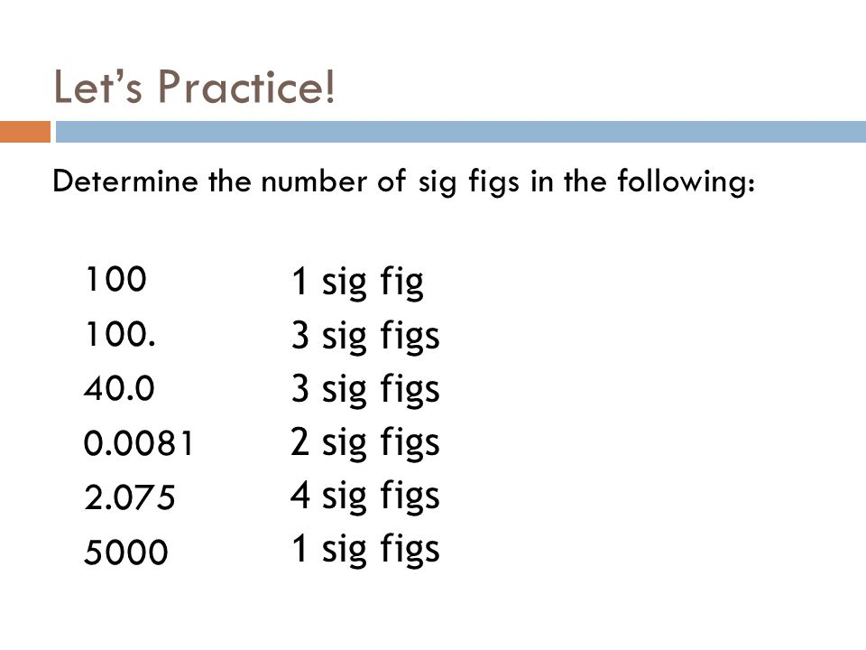 Lets Practice! Determine the number of sig figs in the following: 100 100. 40.0 0.0081 2.075 5000 1 sig fig 3 sig figs 2 sig figs 4 sig figs 1 sig fig