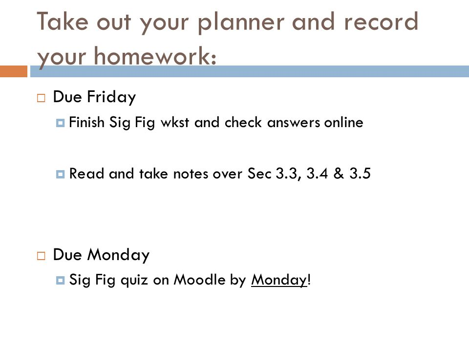 Take out your planner and record your homework: Due Friday Finish Sig Fig wkst and check answers online Read and take notes over Sec 3.3, 3.4 & 3.5 Due Monday Sig Fig quiz on Moodle by Monday!