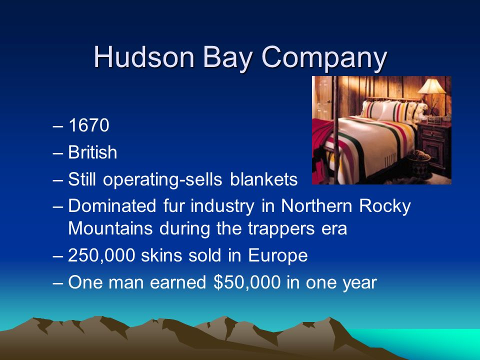 Hudson Bay Company –1670 –British –Still operating-sells blankets –Dominated fur industry in Northern Rocky Mountains during the trappers era –250,000
