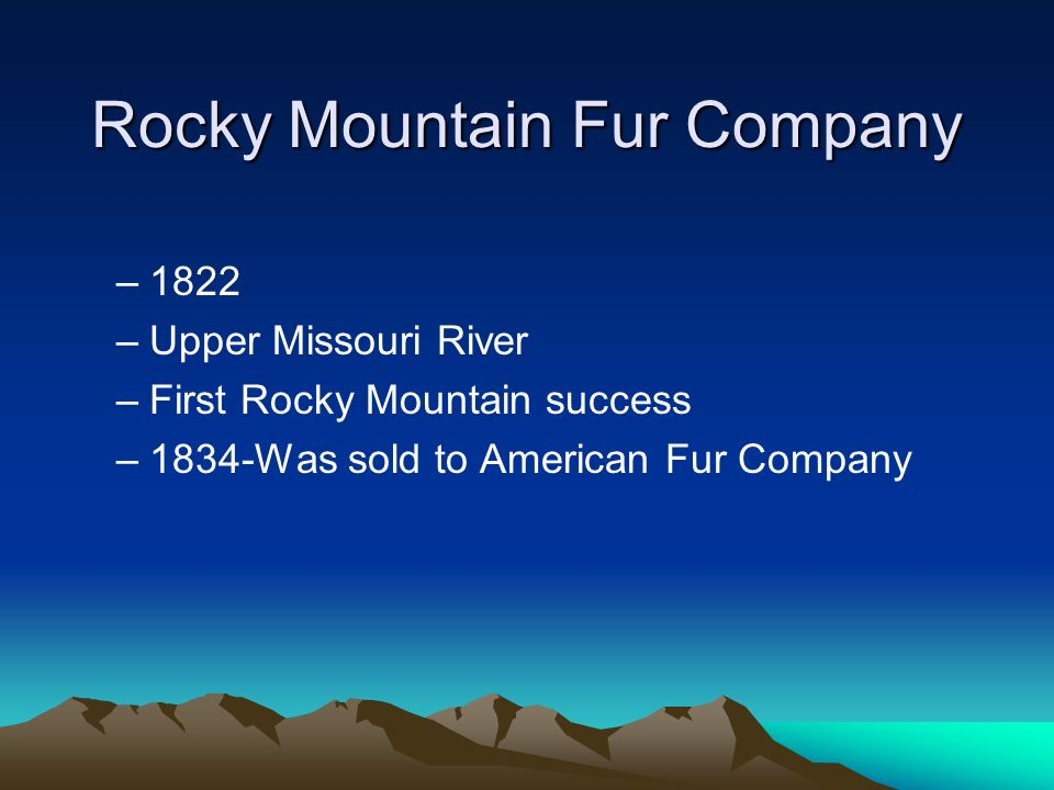 Rocky Mountain Fur Company –1822 –Upper Missouri River –First Rocky Mountain success –1834-Was sold to American Fur Company