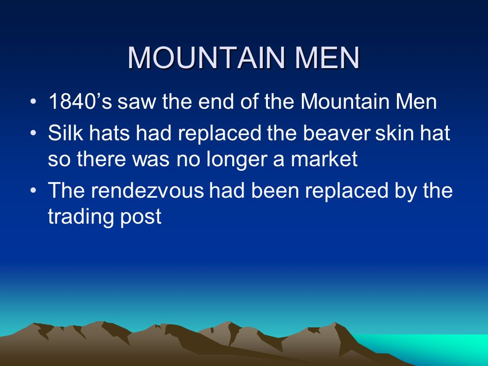 MOUNTAIN MEN 1840s saw the end of the Mountain Men Silk hats had replaced the beaver skin hat so there was no longer a market The rendezvous had been