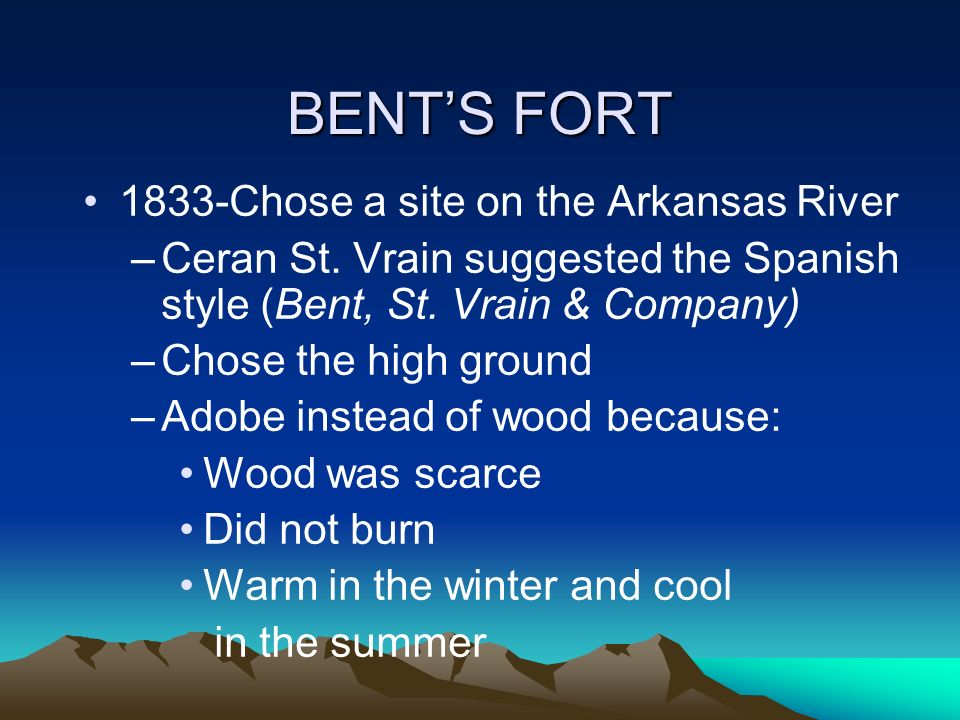 BENTS FORT 1833-Chose a site on the Arkansas River –Ceran St. Vrain suggested the Spanish style (Bent, St. Vrain & Company) –Chose the high ground –Ad