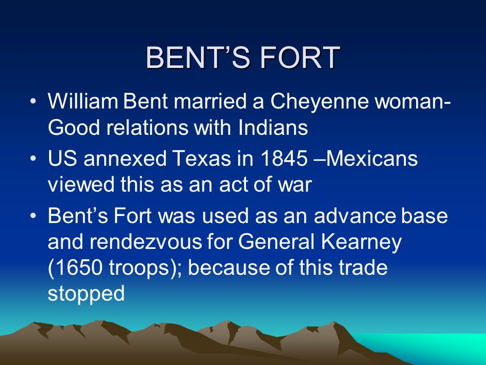 BENTS FORT William Bent married a Cheyenne woman- Good relations with Indians US annexed Texas in 1845 –Mexicans viewed this as an act of war Bents Fo