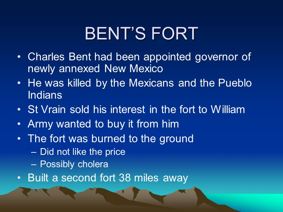 BENTS FORT Charles Bent had been appointed governor of newly annexed New Mexico He was killed by the Mexicans and the Pueblo Indians St Vrain sold his