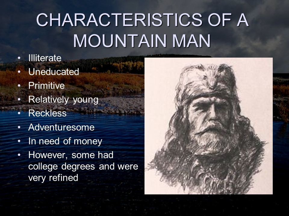 DESCRIPTION OF MT MEN Many were very large-Natives looked at them with awe and superstition Eventually occupation developed lifestyle, conduct and habits, a culture of their own –Harsh language –Smelly and dirty –They never laundered their buckskin suit and seldom removed it