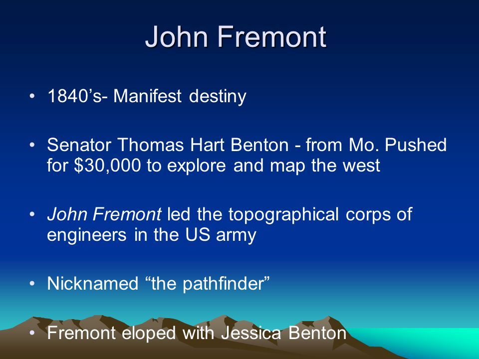 John Fremont 1840s- Manifest destiny Senator Thomas Hart Benton - from Mo. Pushed for $30,000 to explore and map the west John Fremont led the topogra
