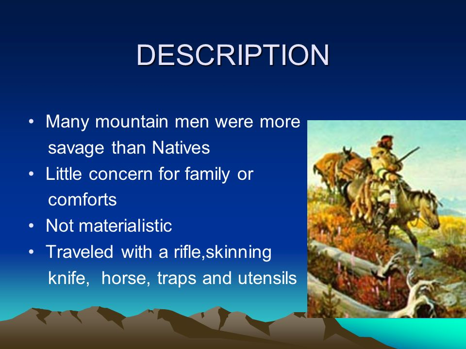 DESCRIPTION Many mountain men were more savage than Natives Little concern for family or comforts Not materialistic Traveled with a rifle,skinning kni