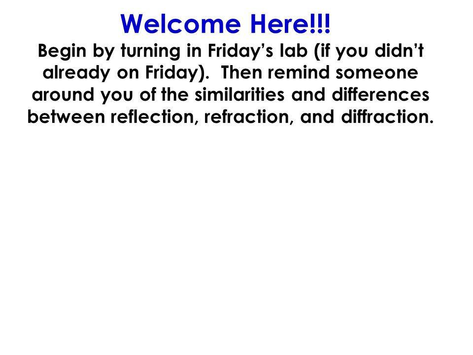 Welcome Here!!! Begin by turning in Fridays lab (if you didnt already on Friday). Then remind someone around you of the similarities and differences b