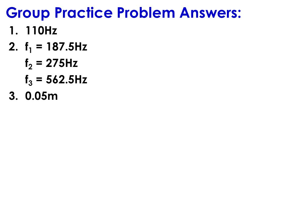 Group Practice Problem Answers: 1.110Hz 2.f 1 = 187.5Hz f 2 = 275Hz f 3 = 562.5Hz 3.0.05m
