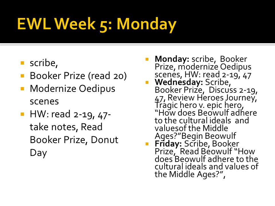 scribe, Booker Prize (read 20) Modernize Oedipus scenes HW: read 2-19, 47- take notes, Read Booker Prize, Donut Day Monday: scribe, Booker Prize, modernize Oedipus scenes, HW: read 2-19, 47 Wednesday: Scribe, Booker Prize, Discuss 2-19, 47, Review Heroes Journey, Tragic hero v.