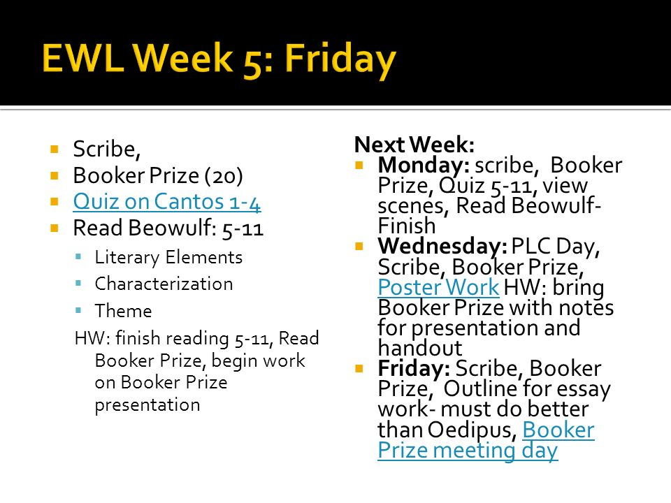 Scribe, Booker Prize (20) Quiz on Cantos 1-4 Read Beowulf: 5-11 Literary Elements Characterization Theme HW: finish reading 5-11, Read Booker Prize, begin work on Booker Prize presentation Next Week: Monday: scribe, Booker Prize, Quiz 5-11, view scenes, Read Beowulf- Finish Wednesday: PLC Day, Scribe, Booker Prize, Poster Work HW: bring Booker Prize with notes for presentation and handout Poster Work Friday: Scribe, Booker Prize, Outline for essay work- must do better than Oedipus, Booker Prize meeting dayBooker Prize meeting day