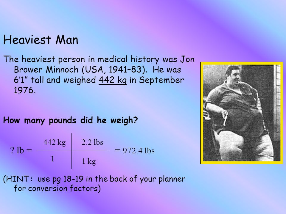 The heaviest person in medical history was Jon Brower Minnoch (USA, 1941–83).