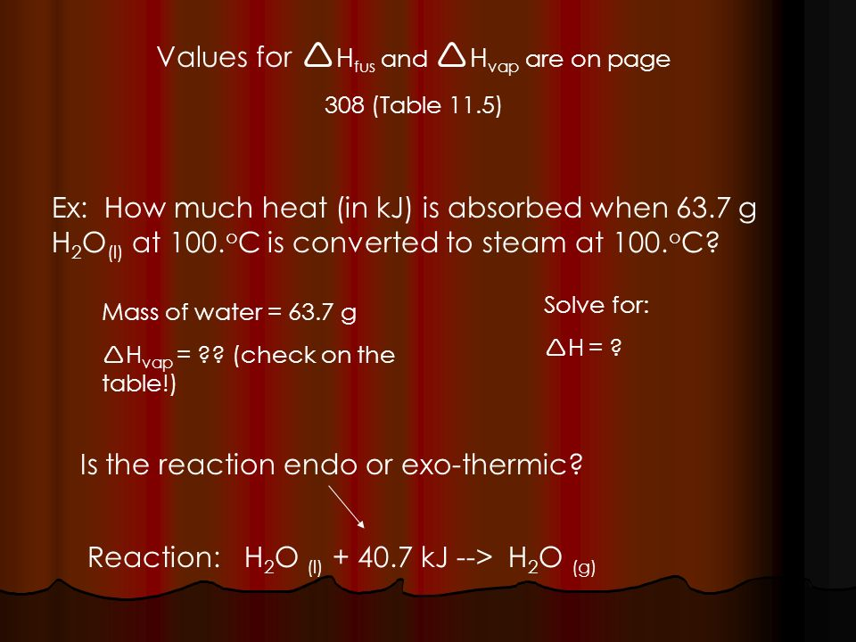 Values for H fus and H vap are on page 308 (Table 11.5) Ex: How much heat (in kJ) is absorbed when 63.7 g H 2 O (l) at 100.