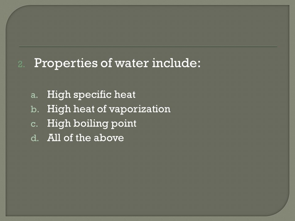 2. Properties of water include: a. High specific heat b. High heat of vaporization c. High boiling point d. All of the above