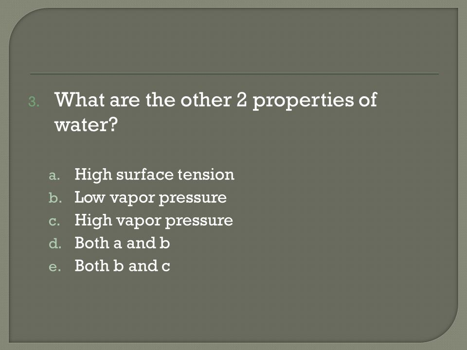 3. What are the other 2 properties of water? a. High surface tension b. Low vapor pressure c. High vapor pressure d. Both a and b e. Both b and c