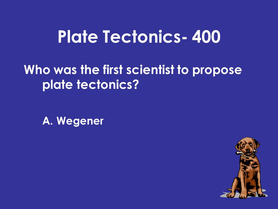 Plate Tectonics- 400 Who was the first scientist to propose plate tectonics? A. Wegener