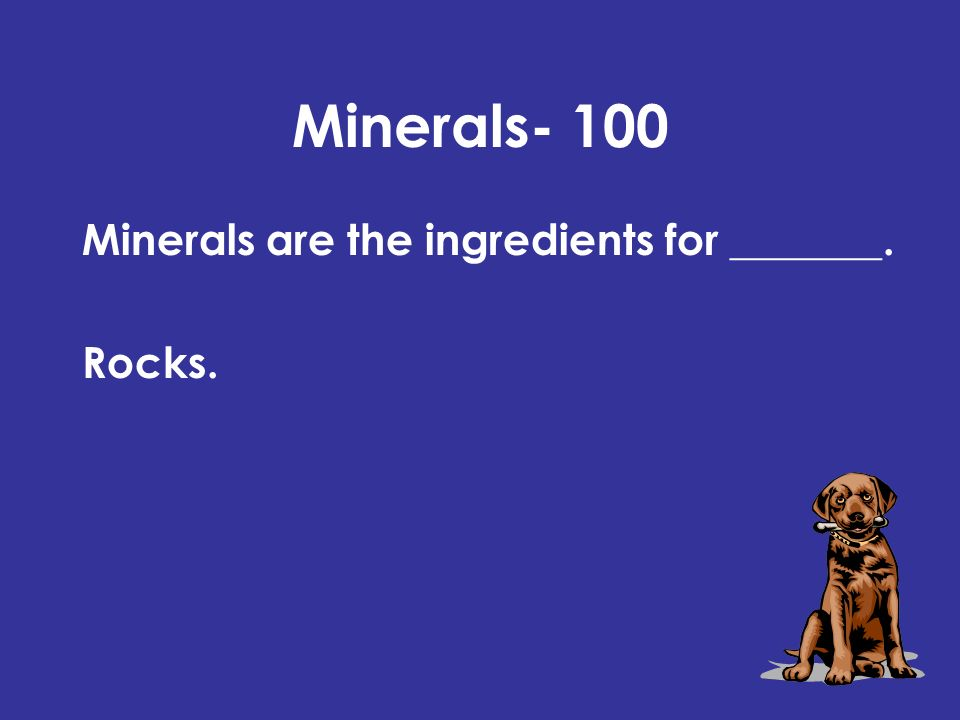 Minerals- 100 Minerals are the ingredients for _______. Rocks.