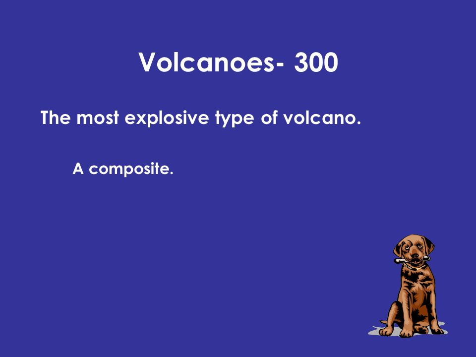 Volcanoes- 300 The most explosive type of volcano. A composite.