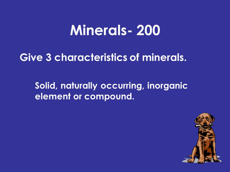 Minerals- 200 Give 3 characteristics of minerals. Solid, naturally occurring, inorganic element or compound.
