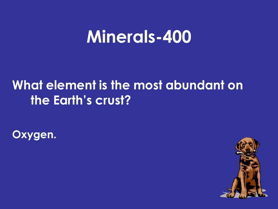 Minerals-400 What element is the most abundant on the Earths crust Oxygen.