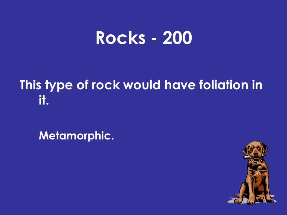 Rocks - 200 This type of rock would have foliation in it. Metamorphic.